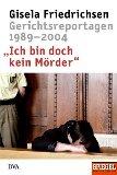 Gisela Friedrichsen - Ich bin doch kein Mörder: Gerichtsreportagen 1989-2004